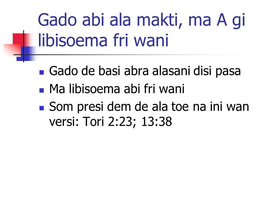 Gado abi ala makti, ma A gi libisoema fri wani Gado de basi abra alasani disi pasa Ma libisoema abi fri wani Som presi dem de ala toe na ini wan versi: Tori 2:23; 13:38