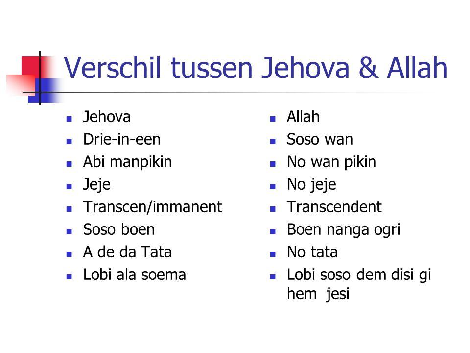 Verschil tussen Jehova & Allah Jehova Drie-in-een Abi manpikin Jeje Transcen/immanent Soso boen A de da Tata Lobi ala soema Allah Soso wan No wan pikin No jeje Transcendent Boen nanga ogri No tata Lobi soso dem disi gi hem jesi