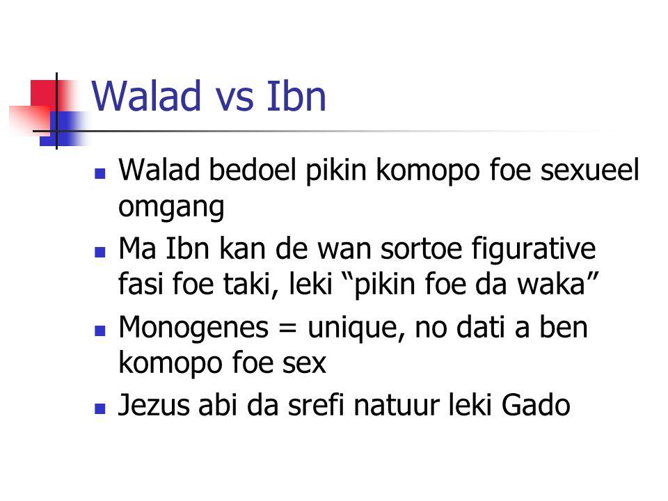 Walad vs Ibn Walad bedoel pikin komopo foe sexueel omgang Ma Ibn kan de wan sortoe figurative fasi foe taki, leki pikin foe da waka Monogenes = unique, no dati a ben komopo foe sex Jezus abi da srefi natuur leki Gado