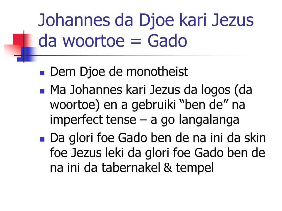 Johannes da Djoe kari Jezus da woortoe = Gado Dem Djoe de monotheist Ma Johannes kari Jezus da logos (da woortoe) en a gebruiki ben de na imperfect tense – a go langalanga Da glori foe Gado ben de na ini da skin foe Jezus leki da glori foe Gado ben de na ini da tabernakel & tempel