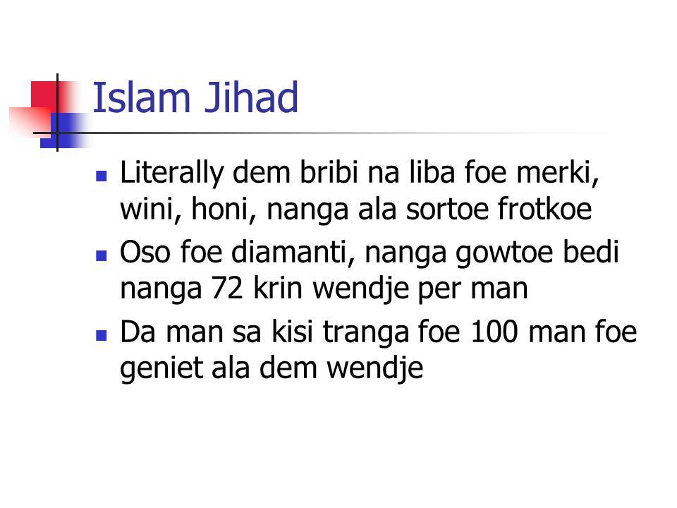 Islam Jihad Literally dem bribi na liba foe merki, wini, honi, nanga ala sortoe frotkoe Oso foe diamanti, nanga gowtoe bedi nanga 72 krin wendje per man Da man sa kisi tranga foe 100 man foe geniet ala dem wendje