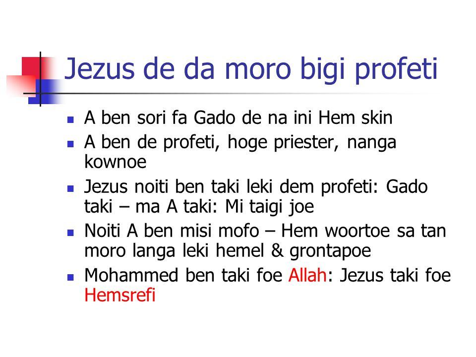 Jezus de da moro bigi profeti A ben sori fa Gado de na ini Hem skin A ben de profeti, hoge priester, nanga kownoe Jezus noiti ben taki leki dem profeti: Gado taki – ma A taki: Mi taigi joe Noiti A ben misi mofo – Hem woortoe sa tan moro langa leki hemel & grontapoe Mohammed ben taki foe Allah: Jezus taki foe Hemsrefi