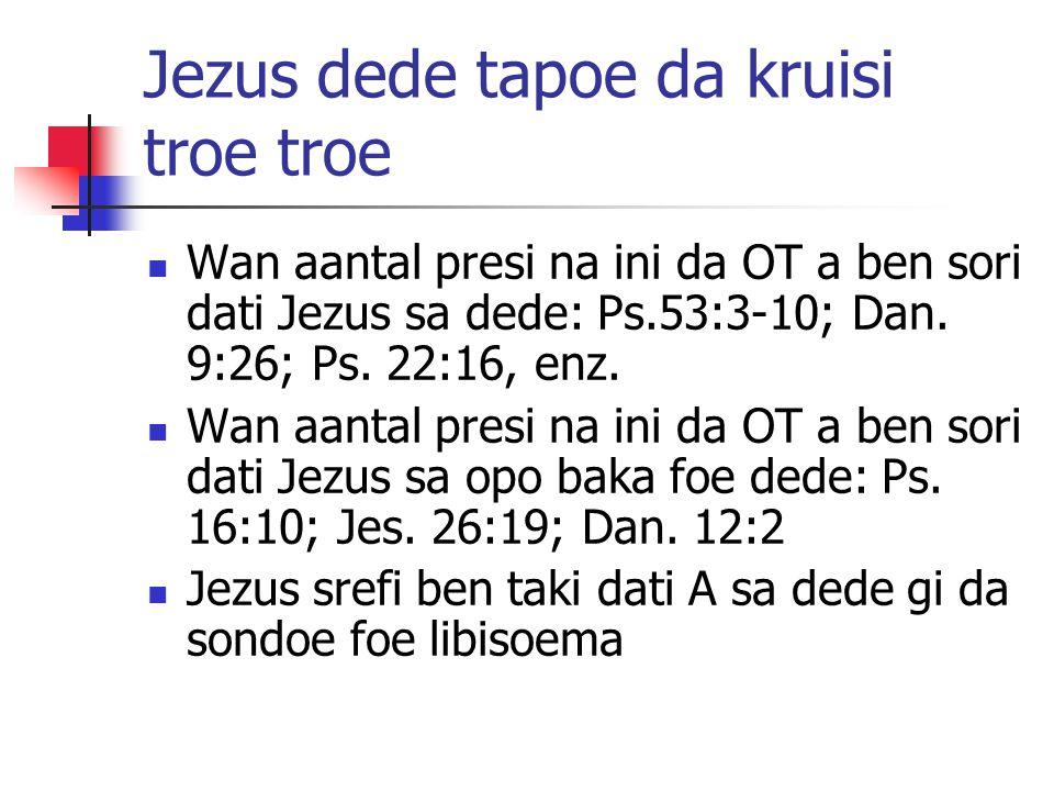 Jezus dede tapoe da kruisi troe troe Wan aantal presi na ini da OT a ben sori dati Jezus sa dede: Ps.53:3-10; Dan.