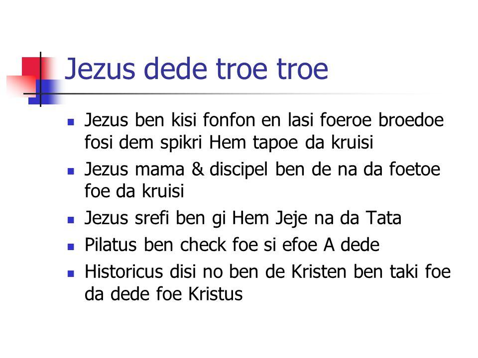 Jezus dede troe troe Jezus ben kisi fonfon en lasi foeroe broedoe fosi dem spikri Hem tapoe da kruisi Jezus mama & discipel ben de na da foetoe foe da kruisi Jezus srefi ben gi Hem Jeje na da Tata Pilatus ben check foe si efoe A dede Historicus disi no ben de Kristen ben taki foe da dede foe Kristus