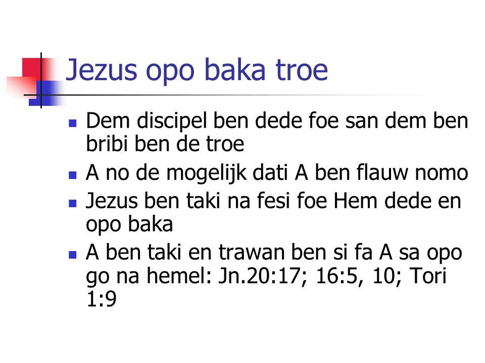 Jezus opo baka troe Dem discipel ben dede foe san dem ben bribi ben de troe A no de mogelijk dati A ben flauw nomo Jezus ben taki na fesi foe Hem dede en opo baka A ben taki en trawan ben si fa A sa opo go na hemel: Jn.20:17; 16:5, 10; Tori 1:9