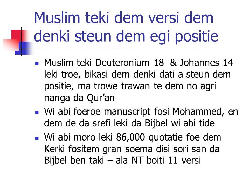Muslim teki dem versi dem denki steun dem egi positie Muslim teki Deuteronium 18 & Johannes 14 leki troe, bikasi dem denki dati a steun dem positie, ma trowe trawan te dem no agri nanga da Qur'an Wi abi foeroe manuscript fosi Mohammed, en dem de da srefi leki da Bijbel wi abi tide Wi abi moro leki 86,000 quotatie foe dem Kerki fositem gran soema disi sori san da Bijbel ben taki – ala NT boiti 11 versi