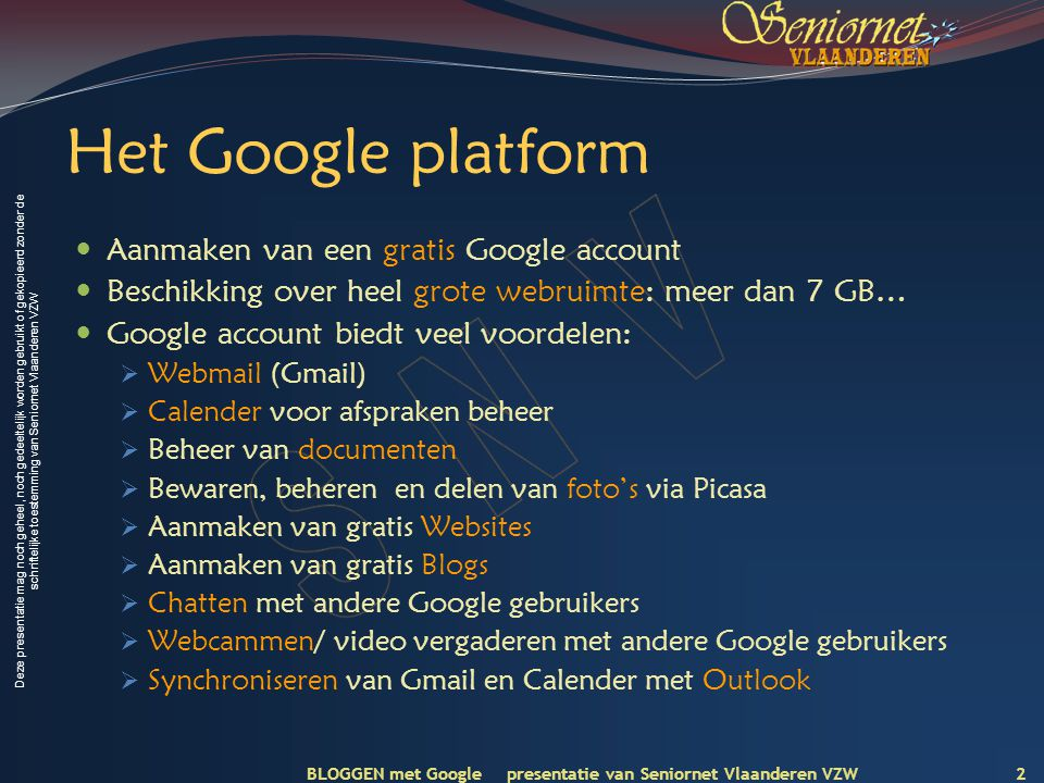 Deze presentatie mag noch geheel, noch gedeeltelijk worden gebruikt of gekopieerd zonder de schriftelijke toestemming van Seniornet Vlaanderen VZW Aanmaken Google/Gmail account -1 3 BLOGGEN met Google presentatie van Seniornet Vlaanderen VZW