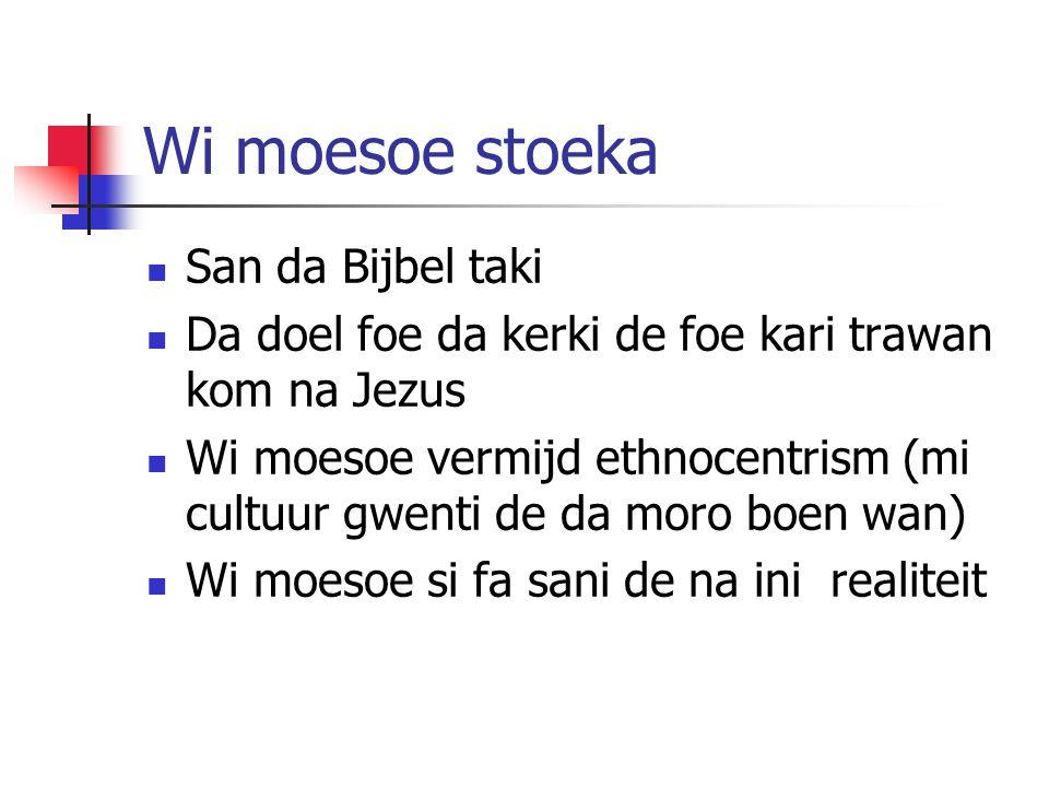 Wi moesoe stoeka San da Bijbel taki Da doel foe da kerki de foe kari trawan kom na Jezus Wi moesoe vermijd ethnocentrism (mi cultuur gwenti de da moro boen wan) Wi moesoe si fa sani de na ini realiteit