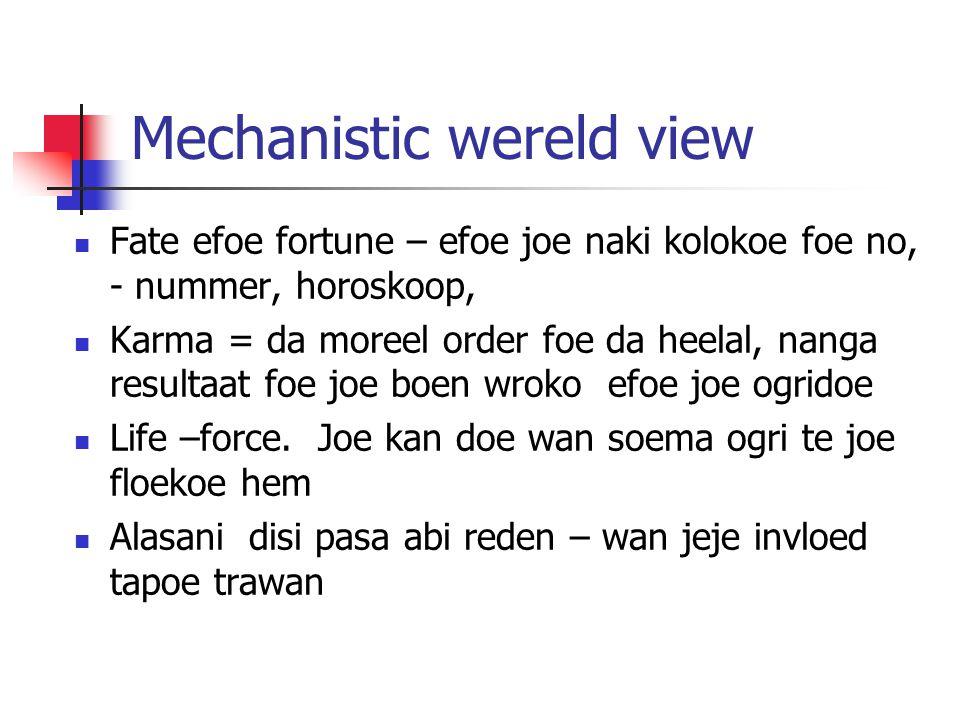 Mechanistic wereld view Fate efoe fortune – efoe joe naki kolokoe foe no, - nummer, horoskoop, Karma = da moreel order foe da heelal, nanga resultaat foe joe boen wroko efoe joe ogridoe Life –force.