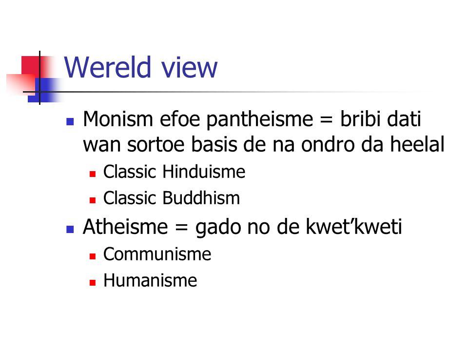 Wereld view Monism efoe pantheisme = bribi dati wan sortoe basis de na ondro da heelal Classic Hinduisme Classic Buddhism Atheisme = gado no de kwet'kweti Communisme Humanisme