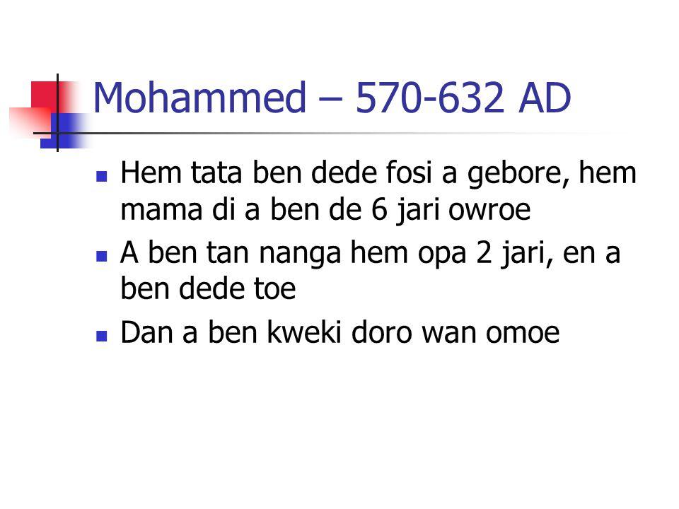 Mohammed – 570-632 AD Hem tata ben dede fosi a gebore, hem mama di a ben de 6 jari owroe A ben tan nanga hem opa 2 jari, en a ben dede toe Dan a ben kweki doro wan omoe