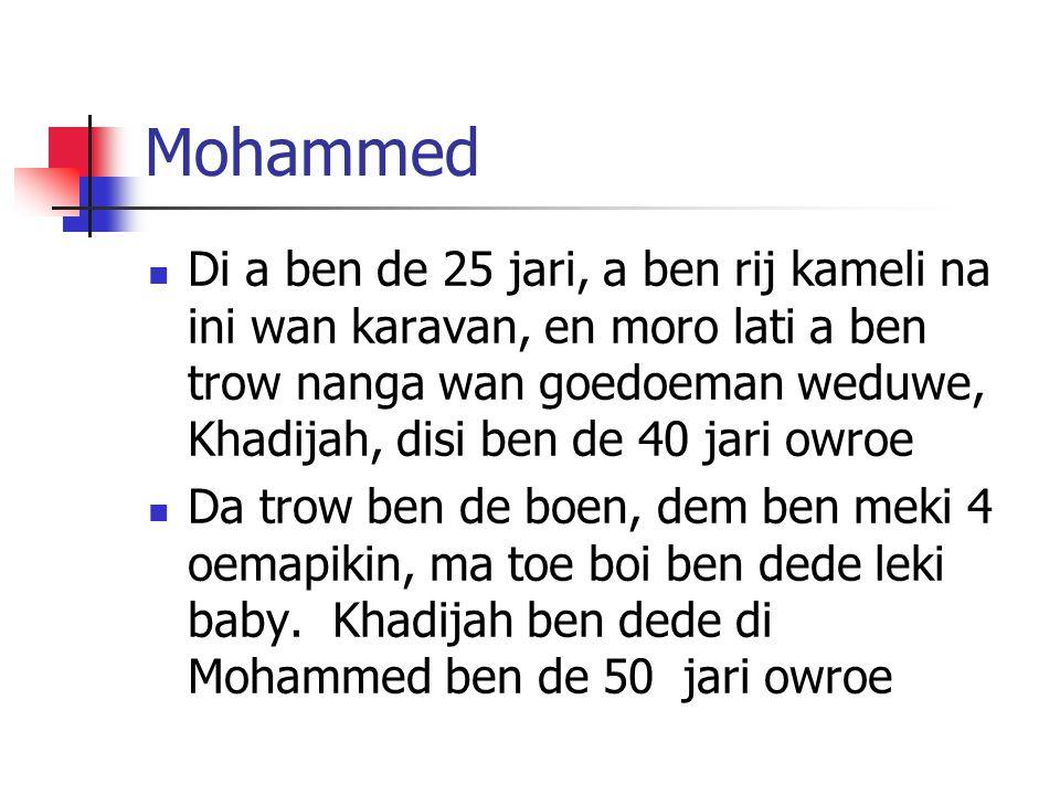 Mohammed Di a ben de 25 jari, a ben rij kameli na ini wan karavan, en moro lati a ben trow nanga wan goedoeman weduwe, Khadijah, disi ben de 40 jari owroe Da trow ben de boen, dem ben meki 4 oemapikin, ma toe boi ben dede leki baby.