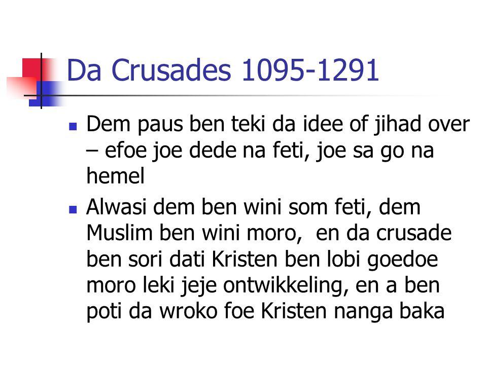 Da Crusades 1095-1291 Dem paus ben teki da idee of jihad over – efoe joe dede na feti, joe sa go na hemel Alwasi dem ben wini som feti, dem Muslim ben wini moro, en da crusade ben sori dati Kristen ben lobi goedoe moro leki jeje ontwikkeling, en a ben poti da wroko foe Kristen nanga baka