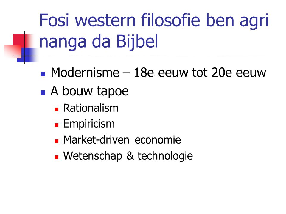 Fosi western filosofie ben agri nanga da Bijbel Modernisme – 18e eeuw tot 20e eeuw A bouw tapoe Rationalism Empiricism Market-driven economie Wetenschap & technologie