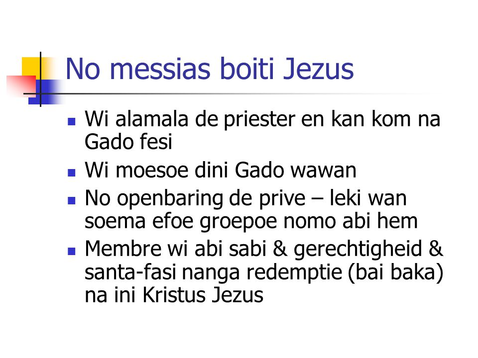 No messias boiti Jezus Wi alamala de priester en kan kom na Gado fesi Wi moesoe dini Gado wawan No openbaring de prive – leki wan soema efoe groepoe nomo abi hem Membre wi abi sabi & gerechtigheid & santa-fasi nanga redemptie (bai baka) na ini Kristus Jezus