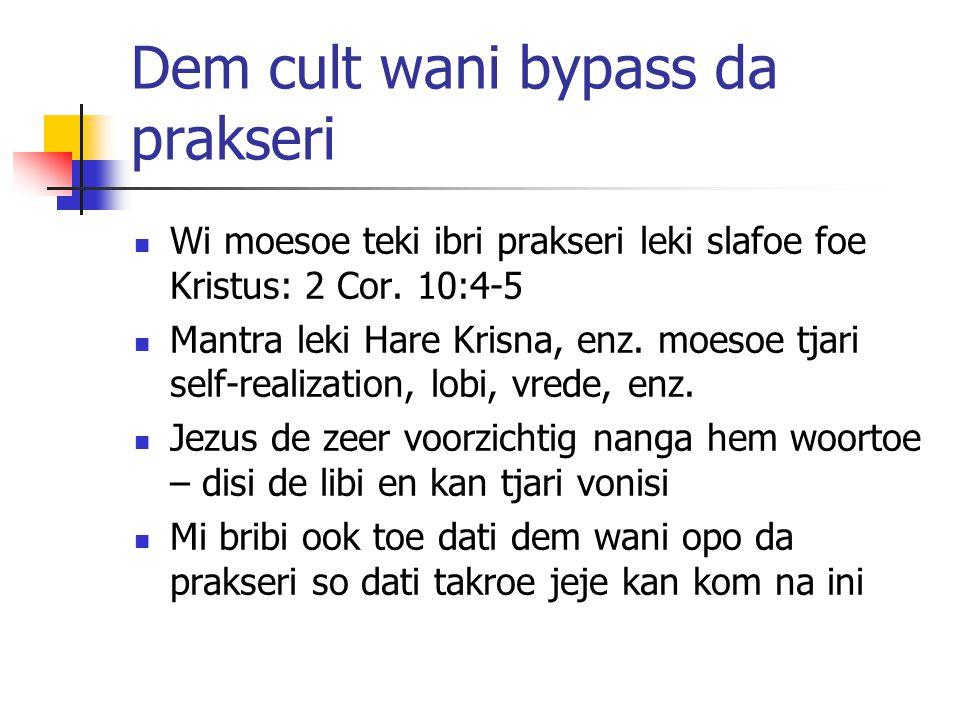 Dem cult wani bypass da prakseri Wi moesoe teki ibri prakseri leki slafoe foe Kristus: 2 Cor. 10:4-5 Mantra leki Hare Krisna, enz. moesoe tjari self-r