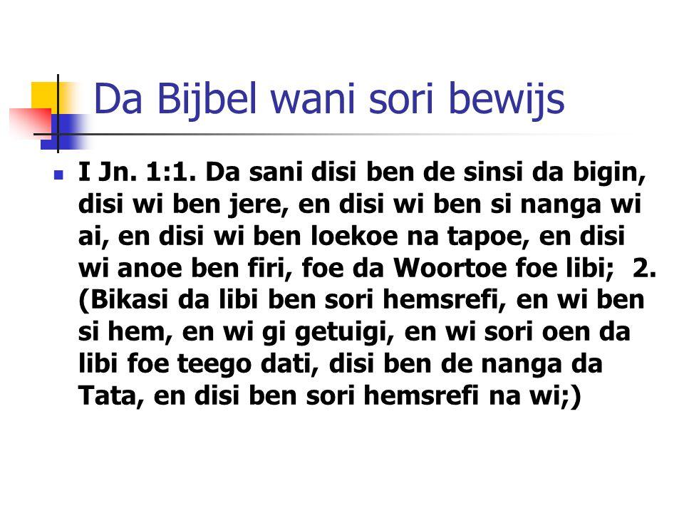 Da Bijbel wani sori bewijs I Jn. 1:1. Da sani disi ben de sinsi da bigin, disi wi ben jere, en disi wi ben si nanga wi ai, en disi wi ben loekoe na ta