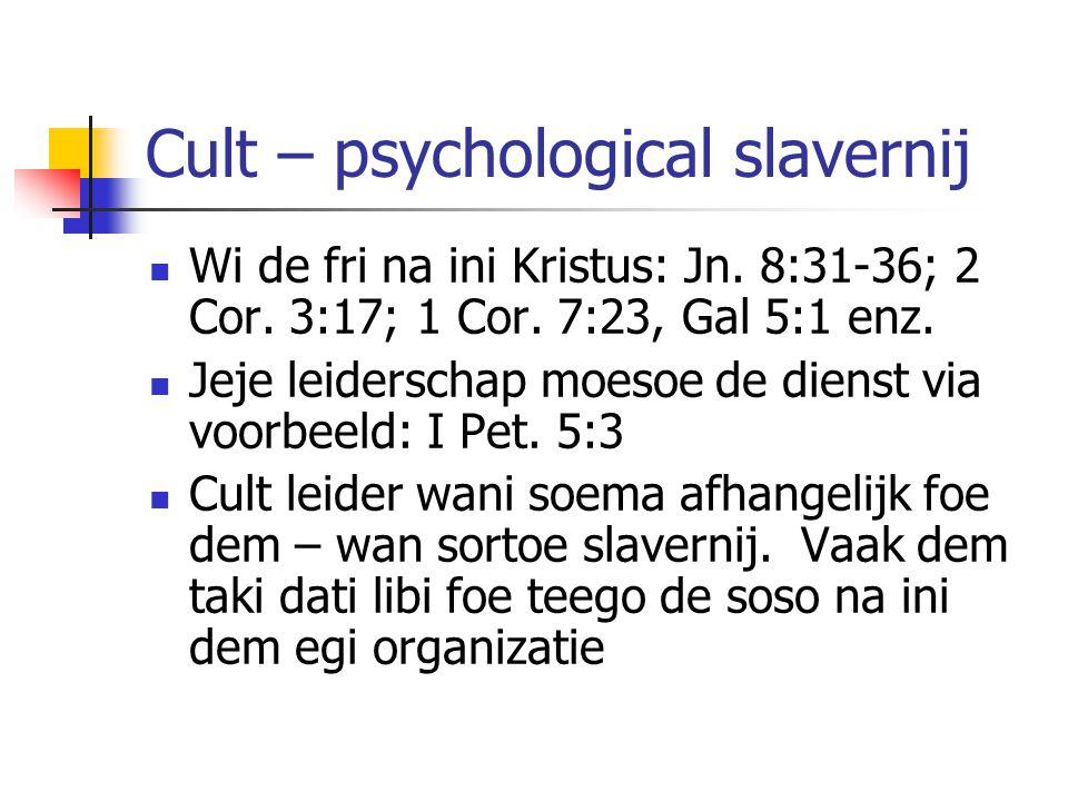Cult – psychological slavernij Wi de fri na ini Kristus: Jn. 8:31-36; 2 Cor. 3:17; 1 Cor. 7:23, Gal 5:1 enz. Jeje leiderschap moesoe de dienst via voo