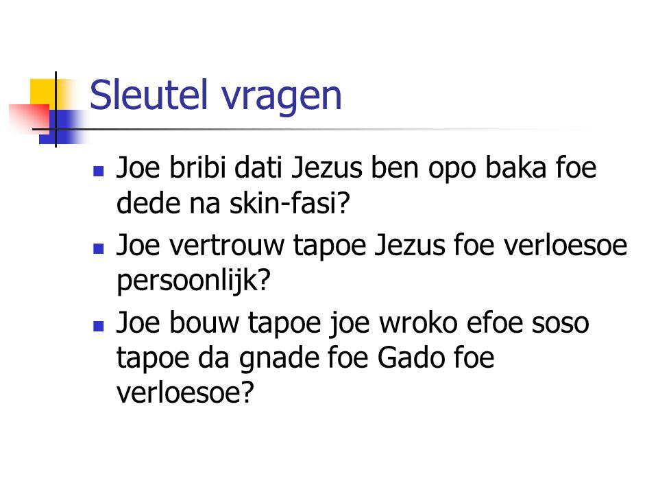 Sleutel vragen Joe bribi dati Jezus ben opo baka foe dede na skin-fasi? Joe vertrouw tapoe Jezus foe verloesoe persoonlijk? Joe bouw tapoe joe wroko e