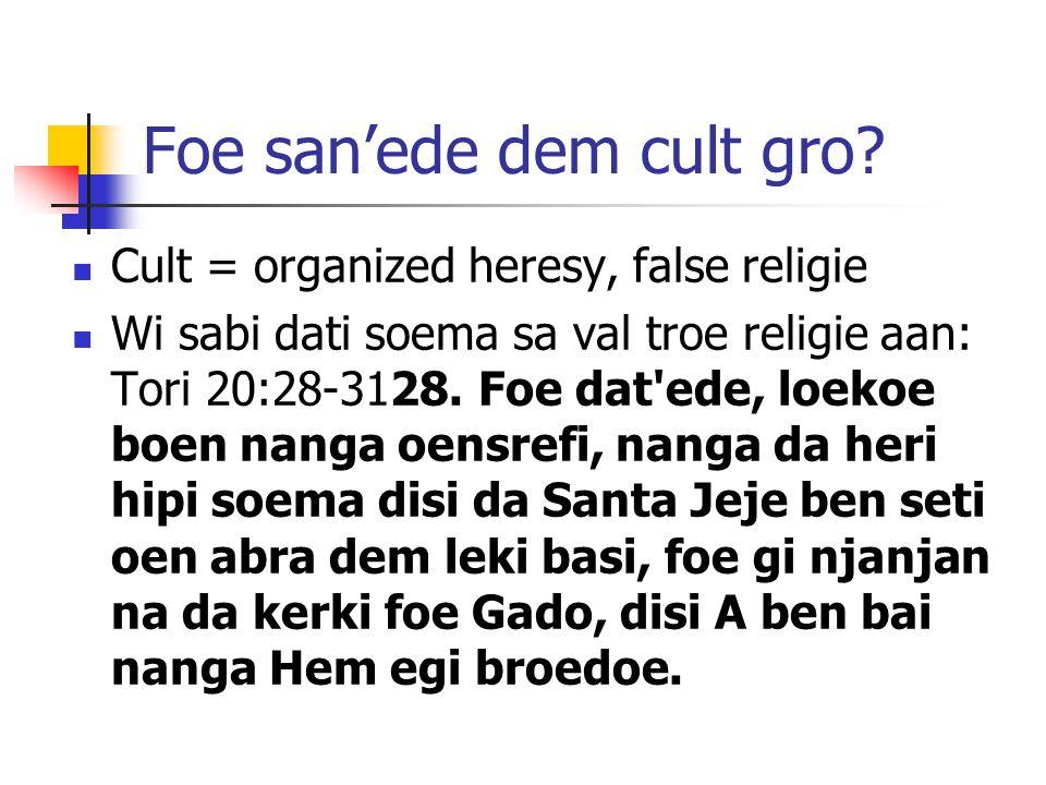 Foe san'ede dem cult gro? Cult = organized heresy, false religie Wi sabi dati soema sa val troe religie aan: Tori 20:28-3128. Foe dat'ede, loekoe boen