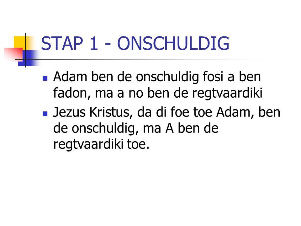 STAP 1 - ONSCHULDIG Adam ben de onschuldig fosi a ben fadon, ma a no ben de regtvaardiki Jezus Kristus, da di foe toe Adam, ben de onschuldig, ma A be