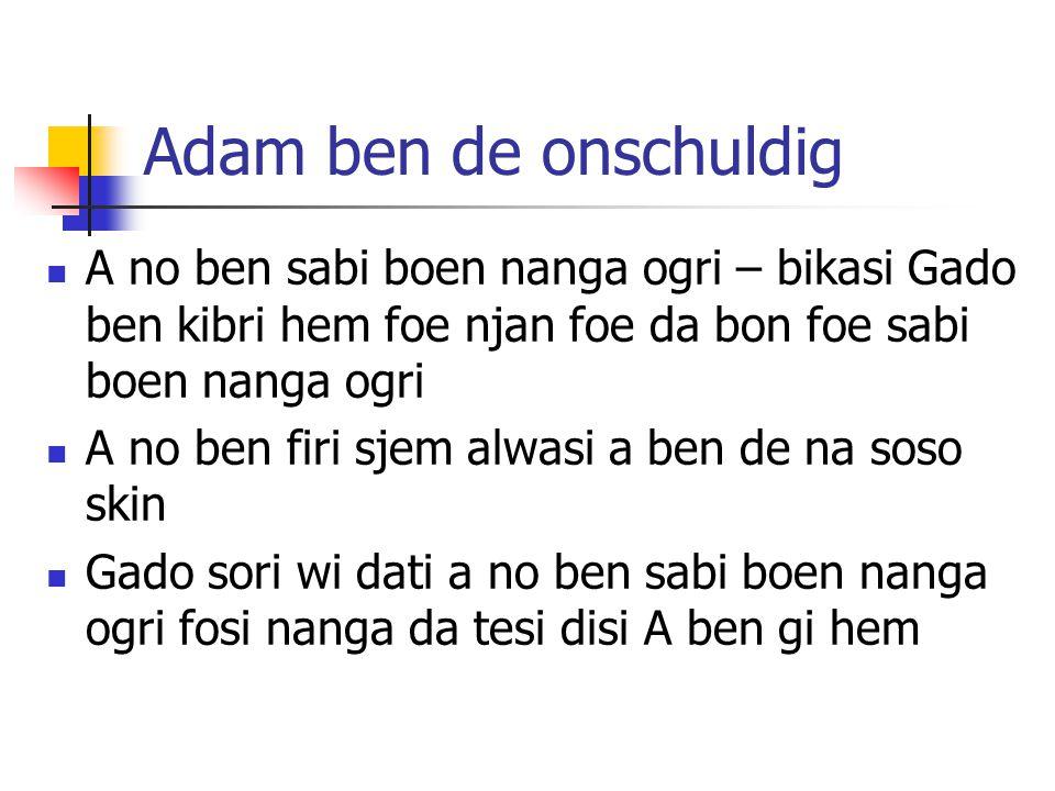 Adam ben de onschuldig A no ben sabi boen nanga ogri – bikasi Gado ben kibri hem foe njan foe da bon foe sabi boen nanga ogri A no ben firi sjem alwas