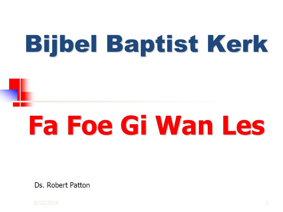 9/12/20141 Bijbel Baptist Kerk Fa Foe Gi Wan Les Ds. Robert Patton