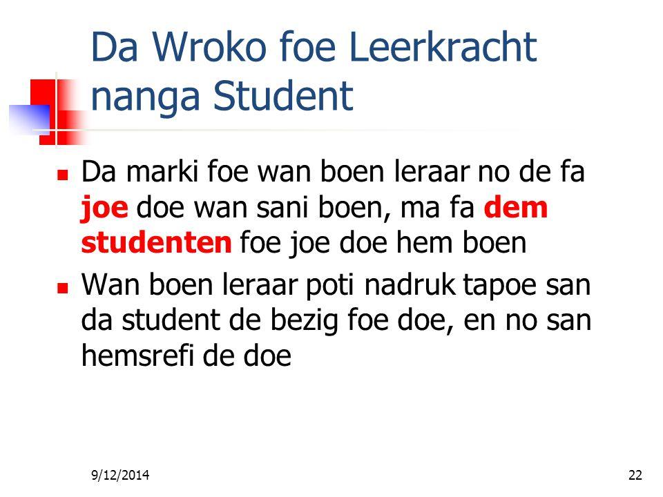 9/12/201421 Da Wroko foe Leerkracht nanga Student Da leraar moesoe gi wan toto en poesoe da student foe leri Da student moesoe ondrosoekoe en doe