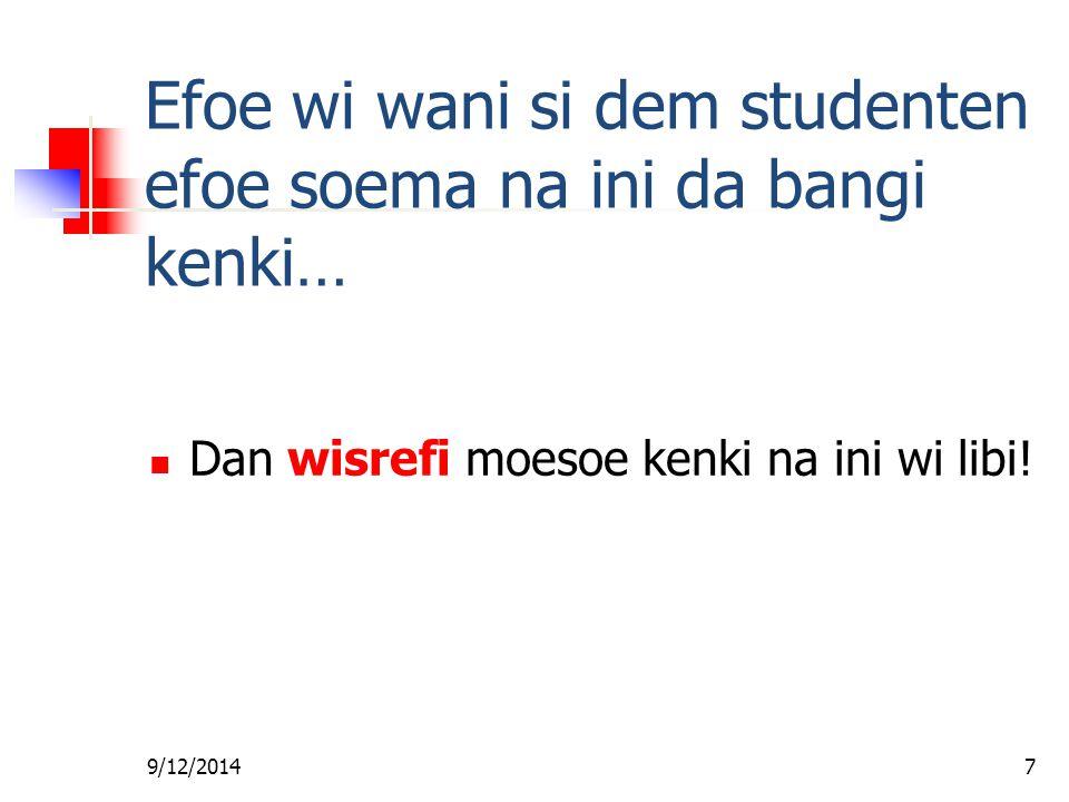 9/12/20147 Efoe wi wani si dem studenten efoe soema na ini da bangi kenki… Dan wisrefi moesoe kenki na ini wi libi!