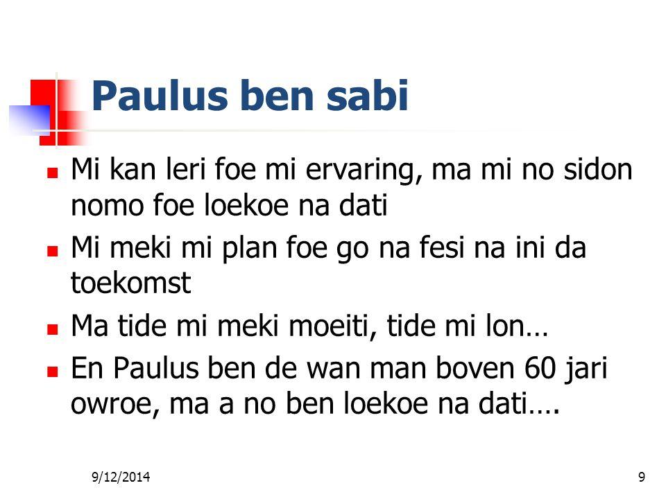 9/12/20149 Paulus ben sabi Mi kan leri foe mi ervaring, ma mi no sidon nomo foe loekoe na dati Mi meki mi plan foe go na fesi na ini da toekomst Ma tide mi meki moeiti, tide mi lon… En Paulus ben de wan man boven 60 jari owroe, ma a no ben loekoe na dati….