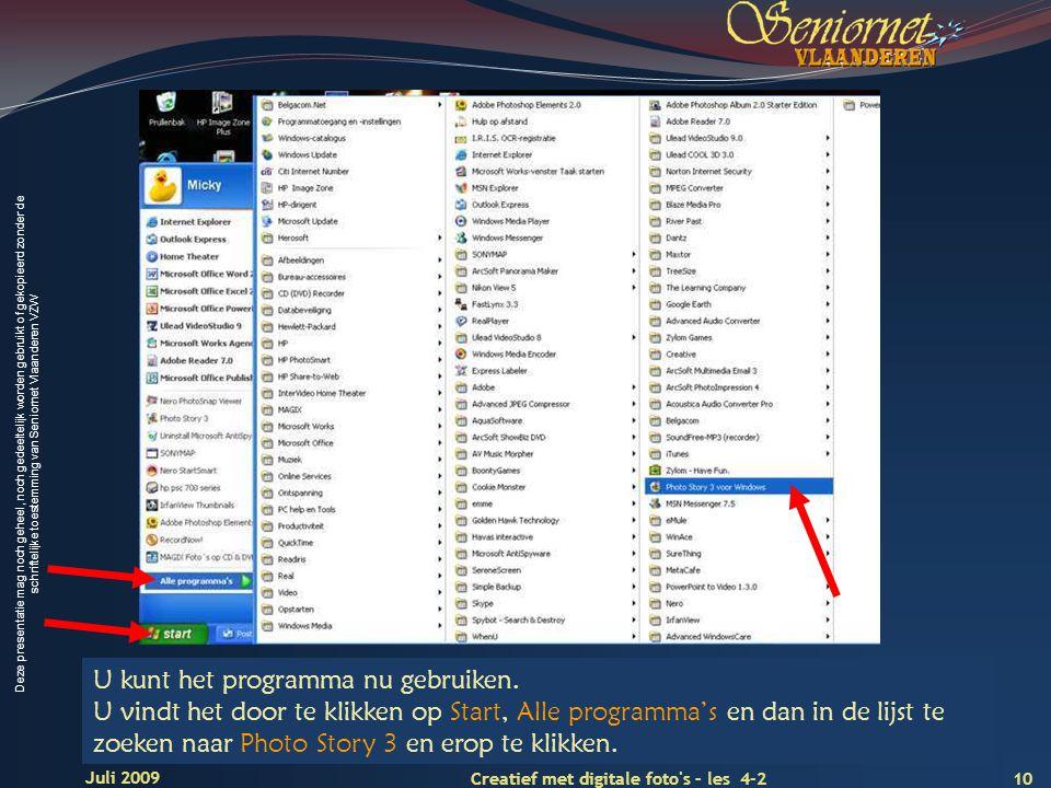 Deze presentatie mag noch geheel, noch gedeeltelijk worden gebruikt of gekopieerd zonder de schriftelijke toestemming van Seniornet Vlaanderen VZW 10 Creatief met digitale foto s – les 4-2 Juli 2009 U kunt het programma nu gebruiken.