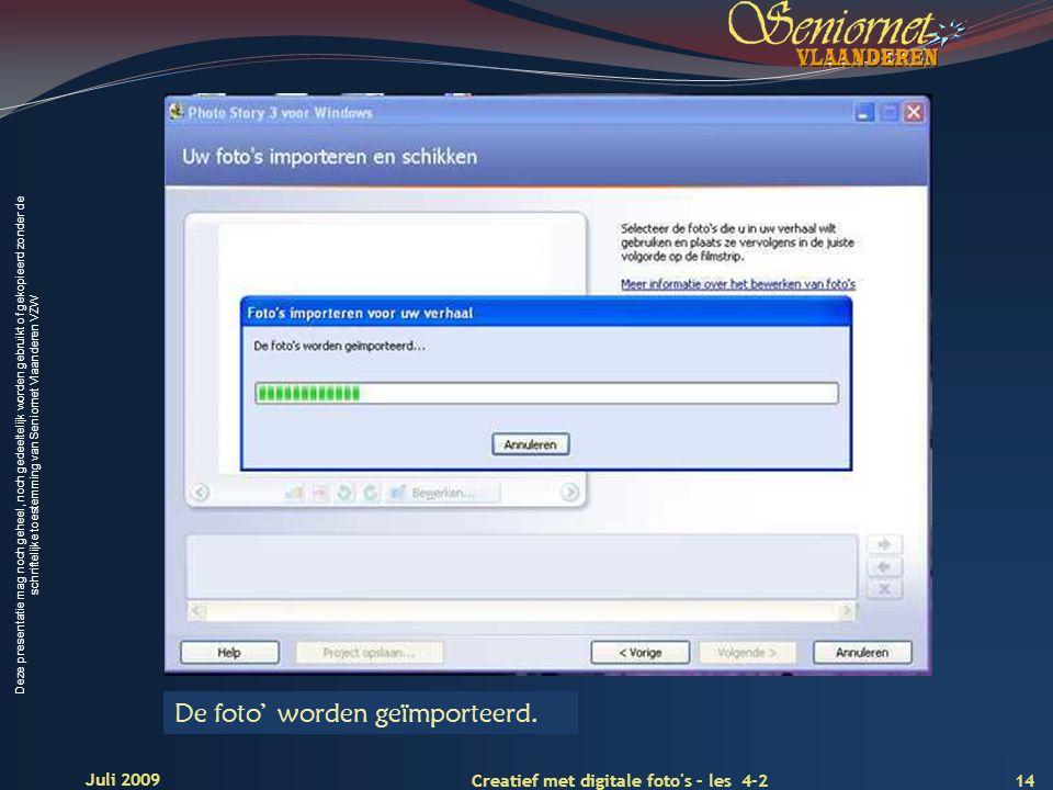 Deze presentatie mag noch geheel, noch gedeeltelijk worden gebruikt of gekopieerd zonder de schriftelijke toestemming van Seniornet Vlaanderen VZW 14 Creatief met digitale foto s – les 4-2 Juli 2009 De foto' worden geïmporteerd.