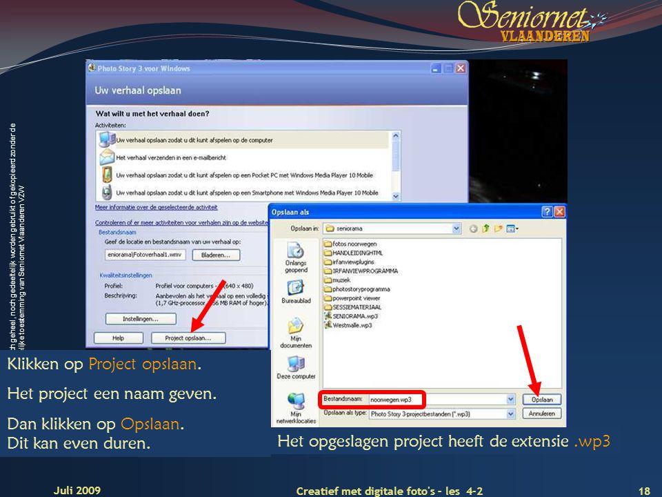 Deze presentatie mag noch geheel, noch gedeeltelijk worden gebruikt of gekopieerd zonder de schriftelijke toestemming van Seniornet Vlaanderen VZW 18 Creatief met digitale foto s – les 4-2 Juli 2009 Het opgeslagen project heeft de extensie.wp3 Klikken op Project opslaan.