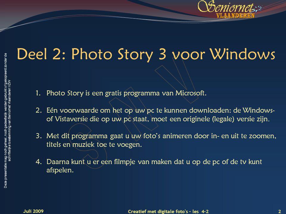 Deze presentatie mag noch geheel, noch gedeeltelijk worden gebruikt of gekopieerd zonder de schriftelijke toestemming van Seniornet Vlaanderen VZW 2 Creatief met digitale foto s – les 4-2 Juli 2009 Deel 2: Photo Story 3 voor Windows 1.Photo Story is een gratis programma van Microsoft.