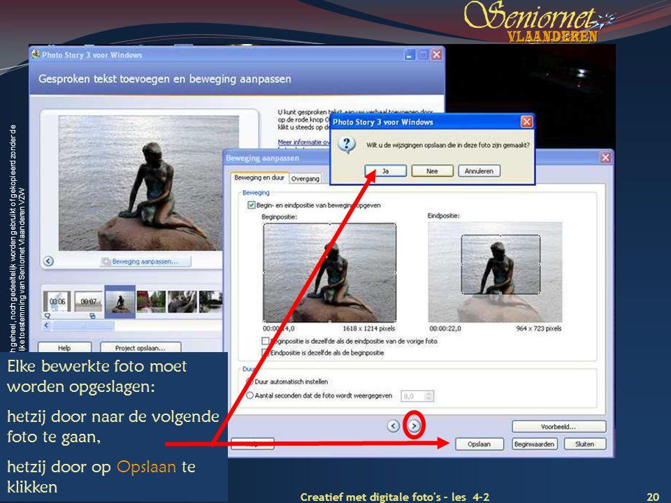 Deze presentatie mag noch geheel, noch gedeeltelijk worden gebruikt of gekopieerd zonder de schriftelijke toestemming van Seniornet Vlaanderen VZW 20 Creatief met digitale foto s – les 4-2 Juli 2009 Elke bewerkte foto moet worden opgeslagen: hetzij door naar de volgende foto te gaan, hetzij door op Opslaan te klikken
