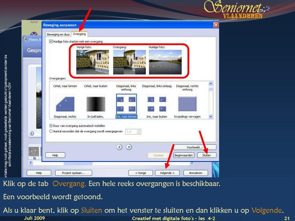 Deze presentatie mag noch geheel, noch gedeeltelijk worden gebruikt of gekopieerd zonder de schriftelijke toestemming van Seniornet Vlaanderen VZW 21 Creatief met digitale foto s – les 4-2 Juli 2009 Klik op de tab Overgang.