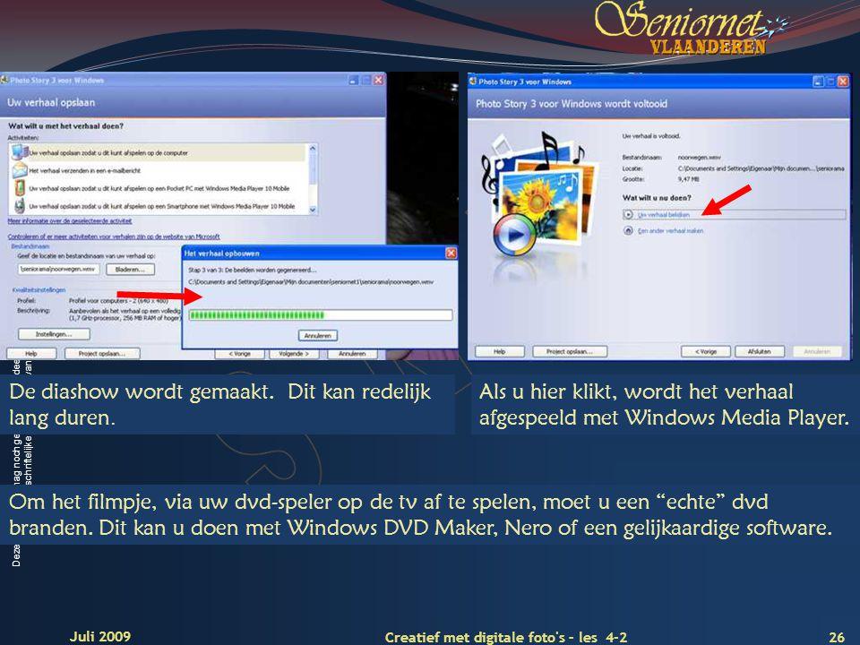 Deze presentatie mag noch geheel, noch gedeeltelijk worden gebruikt of gekopieerd zonder de schriftelijke toestemming van Seniornet Vlaanderen VZW 26 Creatief met digitale foto s – les 4-2 Juli 2009 De diashow wordt gemaakt.