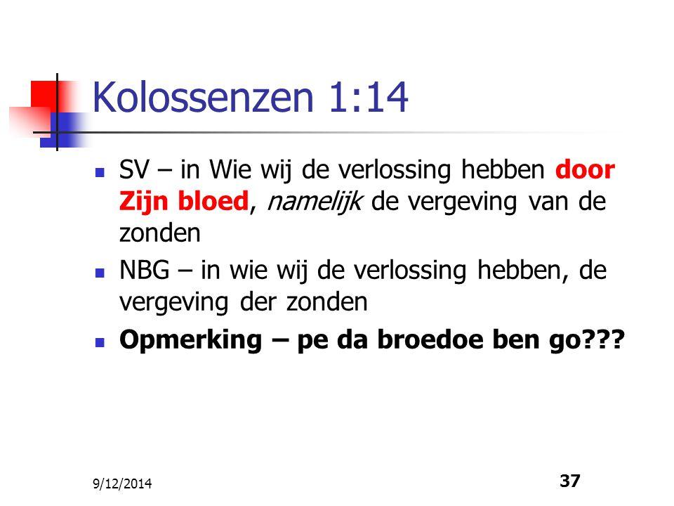 9/12/2014 37 Kolossenzen 1:14 SV – in Wie wij de verlossing hebben door Zijn bloed, namelijk de vergeving van de zonden NBG – in wie wij de verlossing