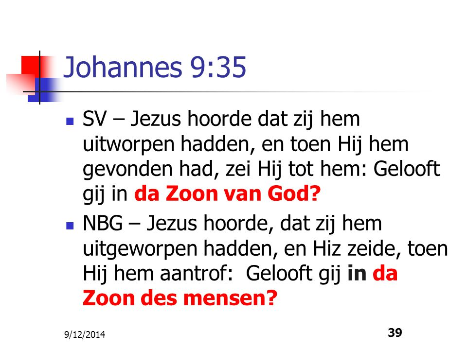 9/12/2014 39 Johannes 9:35 SV – Jezus hoorde dat zij hem uitworpen hadden, en toen Hij hem gevonden had, zei Hij tot hem: Gelooft gij in da Zoon van G