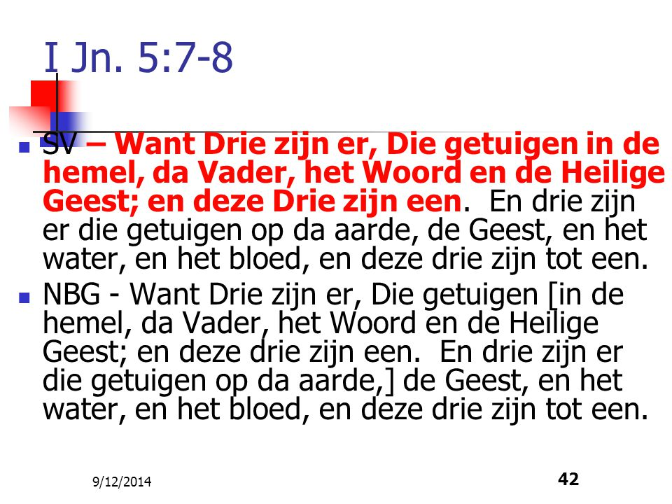 9/12/2014 42 I Jn. 5:7-8 SV – Want Drie zijn er, Die getuigen in de hemel, da Vader, het Woord en de Heilige Geest; en deze Drie zijn een. En drie zij