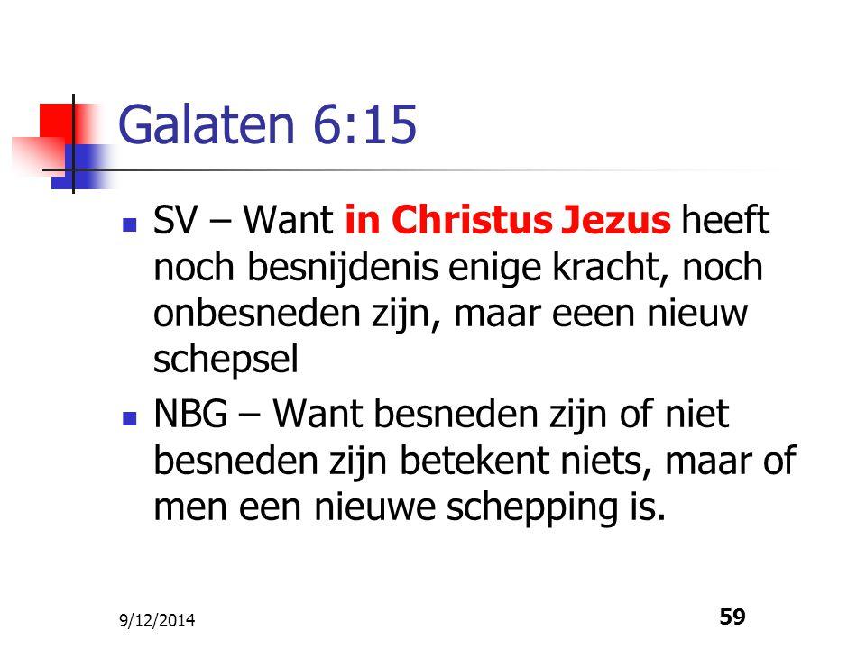 9/12/2014 59 Galaten 6:15 SV – Want in Christus Jezus heeft noch besnijdenis enige kracht, noch onbesneden zijn, maar eeen nieuw schepsel NBG – Want b