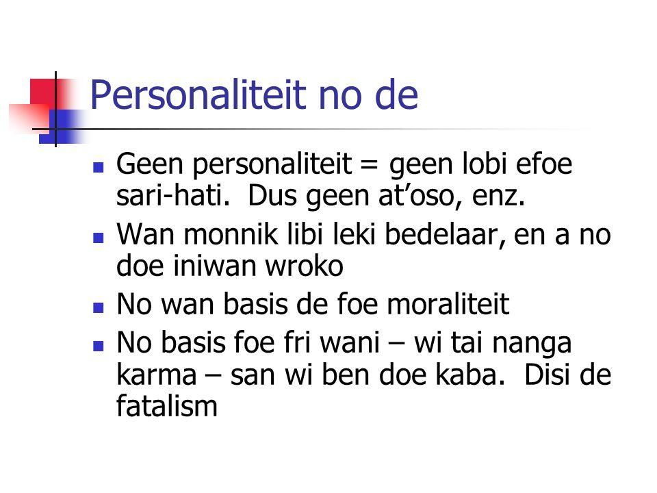 Personaliteit no de Geen personaliteit = geen lobi efoe sari-hati. Dus geen at'oso, enz. Wan monnik libi leki bedelaar, en a no doe iniwan wroko No wa