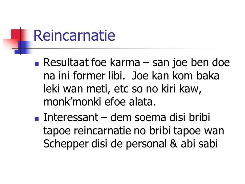 Reincarnatie Resultaat foe karma – san joe ben doe na ini former libi. Joe kan kom baka leki wan meti, etc so no kiri kaw, monk'monki efoe alata. Inte