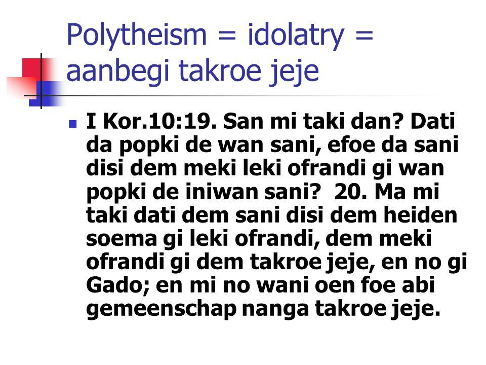 Polytheism = idolatry = aanbegi takroe jeje I Kor.10:19. San mi taki dan? Dati da popki de wan sani, efoe da sani disi dem meki leki ofrandi gi wan po
