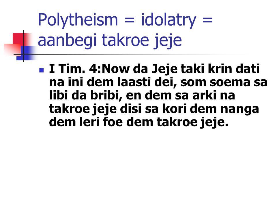 Polytheism = idolatry = aanbegi takroe jeje I Tim. 4:Now da Jeje taki krin dati na ini dem laasti dei, som soema sa libi da bribi, en dem sa arki na t