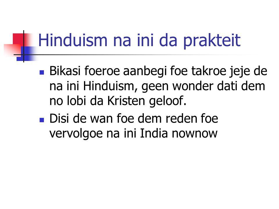 Hinduism na ini da prakteit Bikasi foeroe aanbegi foe takroe jeje de na ini Hinduism, geen wonder dati dem no lobi da Kristen geloof. Disi de wan foe