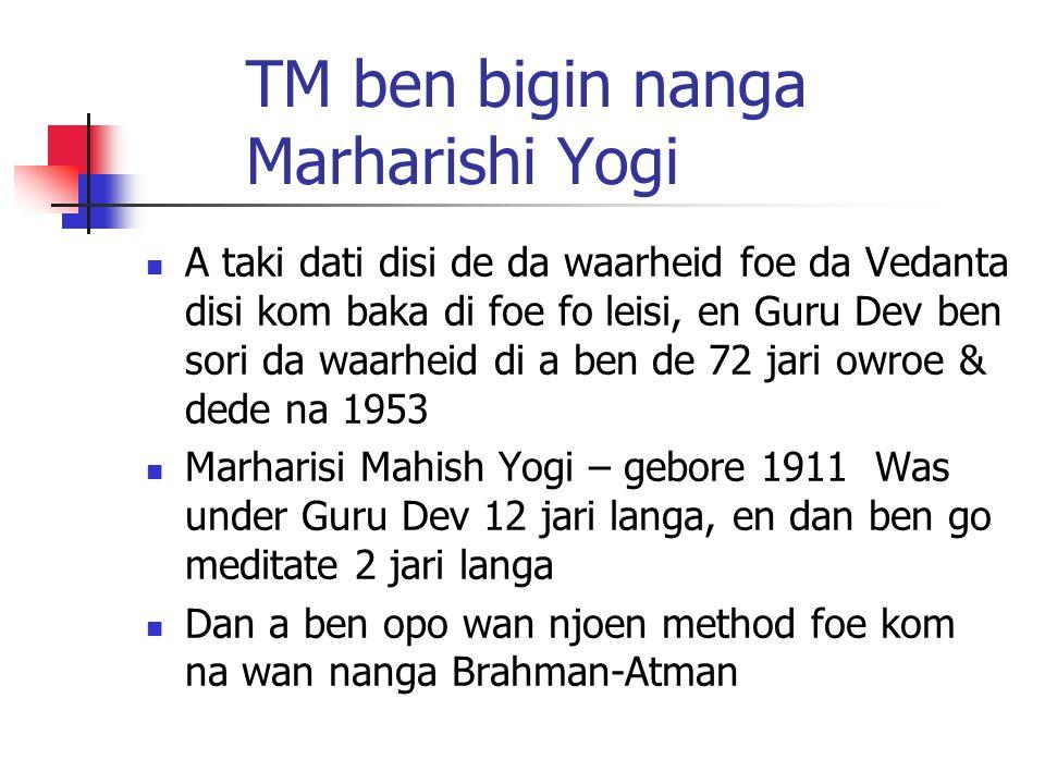 TM ben bigin nanga Marharishi Yogi A taki dati disi de da waarheid foe da Vedanta disi kom baka di foe fo leisi, en Guru Dev ben sori da waarheid di a