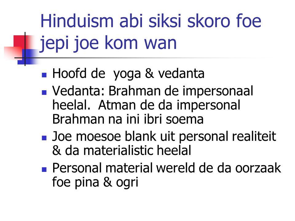 Hinduism abi siksi skoro foe jepi joe kom wan Hoofd de yoga & vedanta Vedanta: Brahman de impersonaal heelal. Atman de da impersonal Brahman na ini ib