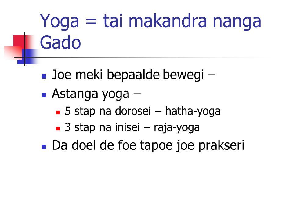 Yoga = tai makandra nanga Gado Joe meki bepaalde bewegi – Astanga yoga – 5 stap na dorosei – hatha-yoga 3 stap na inisei – raja-yoga Da doel de foe ta