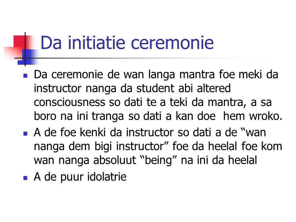 Da initiatie ceremonie Da ceremonie de wan langa mantra foe meki da instructor nanga da student abi altered consciousness so dati te a teki da mantra,